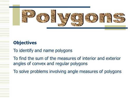 Objectives To identify and name polygons To find the sum of the measures of interior and exterior angles of convex and regular polygons To solve problems.
