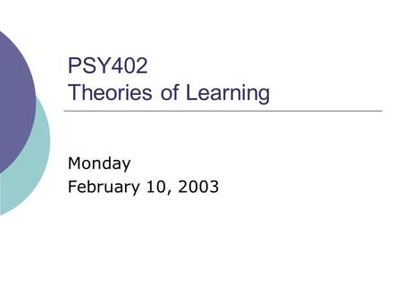 PSY402 Theories of Learning Monday February 10, 2003.