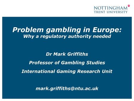 Problem gambling in Europe: Why a regulatory authority needed Dr Mark Griffiths Professor of Gambling Studies International Gaming Research Unit