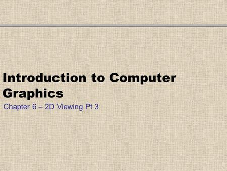 Introduction to Computer Graphics Chapter 6 – 2D Viewing Pt 3 1.