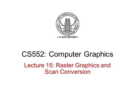 CS552: Computer Graphics Lecture 15: Raster Graphics and Scan Conversion.