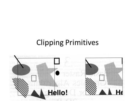 Clipping Primitives. Clipping line Clipping rectangle: – x min to x max – y min to y max A point (x,y) lies within a clip rectangle and thus displayed.