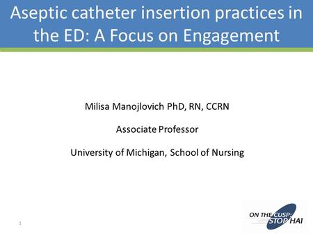 Aseptic catheter insertion practices in the ED: A Focus on Engagement Milisa Manojlovich PhD, RN, CCRN Associate Professor University of Michigan, School.