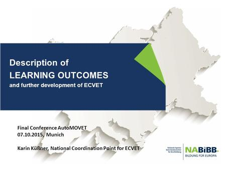 Description of LEARNING OUTCOMES and further development of ECVET Final Conference AutoMOVET 07.10.2015, Munich Karin Küßner, National Coordination Point.