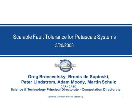 Lawrence Livermore National Laboratory 1 Science & Technology Principal Directorate - Computation Directorate Scalable Fault Tolerance for Petascale Systems.