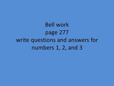 Bell work page 277 write questions and answers for numbers 1, 2, and 3.