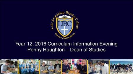 Year 12, 2016 Curriculum Information Evening Penny Houghton – Dean of Studies.