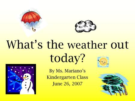 What's the weather out today? By Ms. Mariano's Kindergarten Class June 26, 2007.