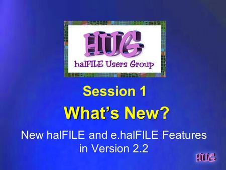 What's New? New halFILE and e.halFILE Features in Version 2.2 Session 1.