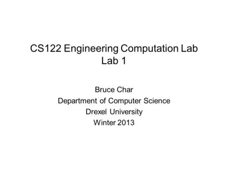 CS122 Engineering Computation Lab Lab 1 Bruce Char Department of Computer Science Drexel University Winter 2013.