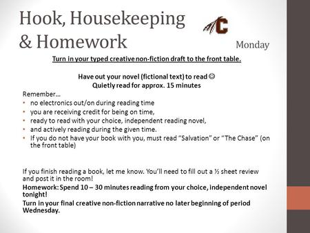 Hook, Housekeeping & Homework Monday Turn in your typed creative non-fiction draft to the front table. Have out your novel (fictional text) to read Quietly.