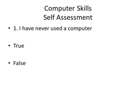 Computer Skills Self Assessment 1. I have never used a computer True False.