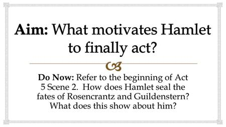 Do Now: Refer to the beginning of Act 5 Scene 2. How does Hamlet seal the fates of Rosencrantz and Guildenstern? What does this show about him?