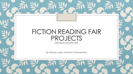 FICTION READING FAIR PROJECTS EXAMPLE: LITTLE RED HEN By Kesha Lane, Stanton Elementary.