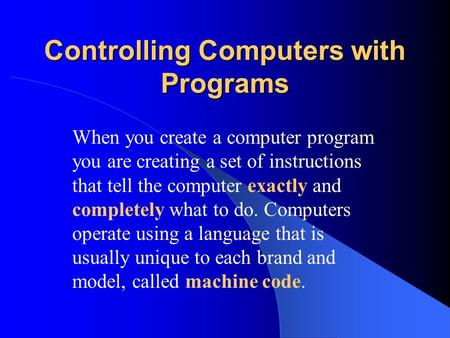 Controlling Computers with Programs When you create a computer program you are creating a set of instructions that tell the computer exactly and completely.