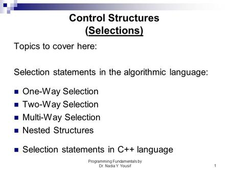 Programming Fundamentals by Dr. Nadia Y. Yousif1 Control Structures (Selections) Topics to cover here: Selection statements in the algorithmic language: