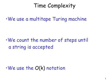 1 Time Complexity We use a multitape Turing machine We count the number of steps until a string is accepted We use the O(k) notation.