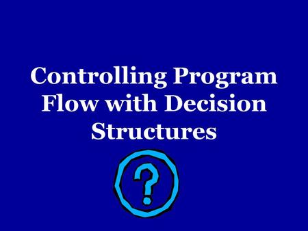Controlling Program Flow with Decision Structures.
