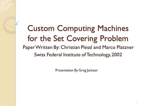 Custom Computing Machines for the Set Covering Problem Paper Written By: Christian Plessl and Marco Platzner Swiss Federal Institute of Technology, 2002.