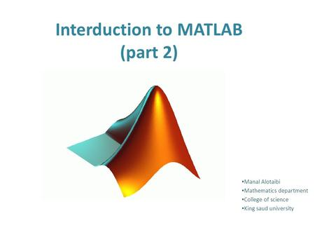 Interduction to MATLAB (part 2) Manal Alotaibi Mathematics department College of science King saud university.