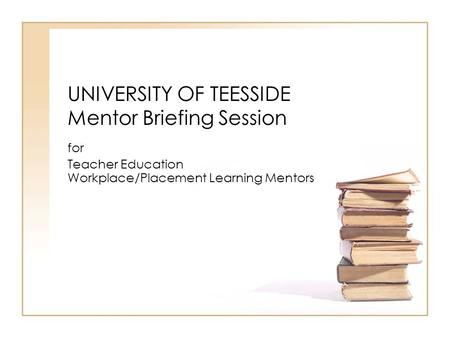 UNIVERSITY OF TEESSIDE Mentor Briefing Session for Teacher Education Workplace/Placement Learning Mentors.