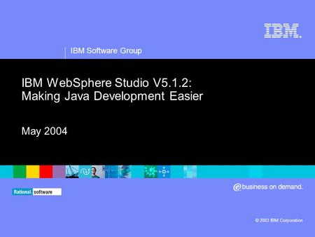 ® IBM Software Group © 2003 IBM Corporation IBM WebSphere Studio V5.1.2: Making Java Development Easier May 2004.