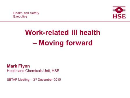 Health and Safety Executive Health and Safety Executive Work-related ill health – Moving forward Mark Flynn Health and Chemicals Unit, HSE SBTAF Meeting.