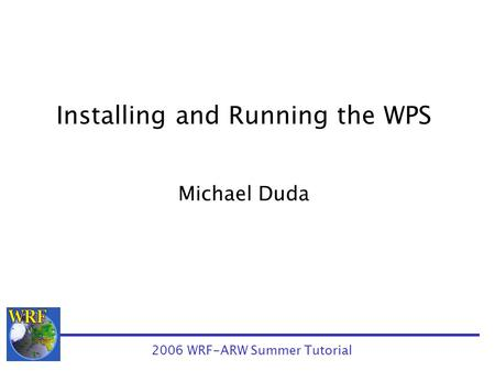 Installing and Running the WPS Michael Duda 2006 WRF-ARW Summer Tutorial.