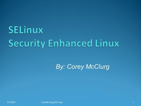 5/7/2007CoreMcClug/SELinux 1 By: Corey McClurg. Outline A History of SELinux What is SELinux and how do I get it? Getting Started Mandatory Access Control.