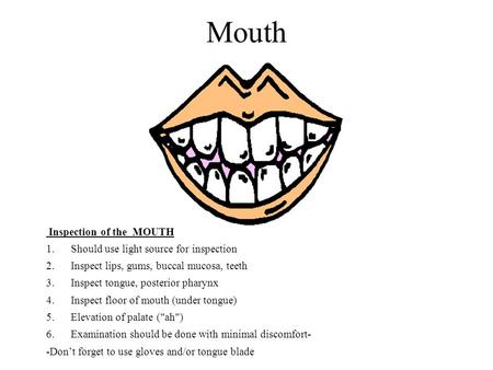 Mouth Inspection of the MOUTH 1. Should use light source for inspection 2. Inspect lips, gums, buccal mucosa, teeth 3. Inspect tongue, posterior pharynx.