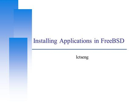 Installing Applications in FreeBSD lctseng. Computer Center, CS, NCTU 2 Before we start  Permission issue root: the super user Like administrator in.
