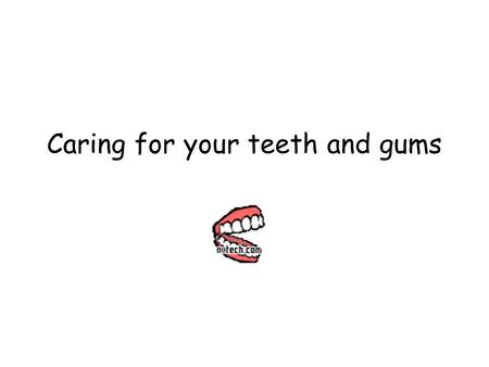 Caring for your teeth and gums. Tell me something about teeth!!! What part of health do you think teeth are part of? 1. Social Health 2. Emotional Health.