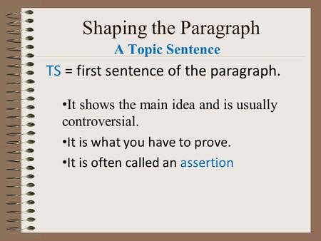 Shaping the Paragraph A Topic Sentence TS = first sentence of the paragraph. It shows the main idea and is usually controversial. It is what you have.