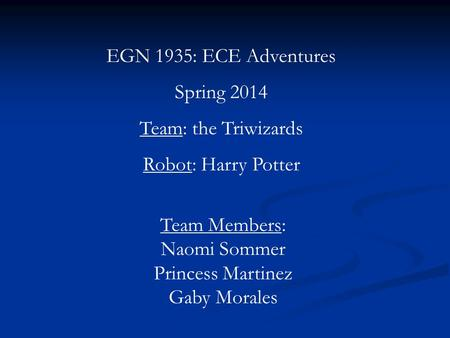 EGN 1935: ECE Adventures Spring 2014 Team: the Triwizards Robot: Harry Potter Team Members: Naomi Sommer Princess Martinez Gaby Morales.