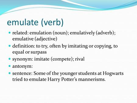 Emulate (verb) related: emulation (noun); emulatively (adverb); emulative (adjective) definition: to try, often by imitating or copying, to equal or surpass.