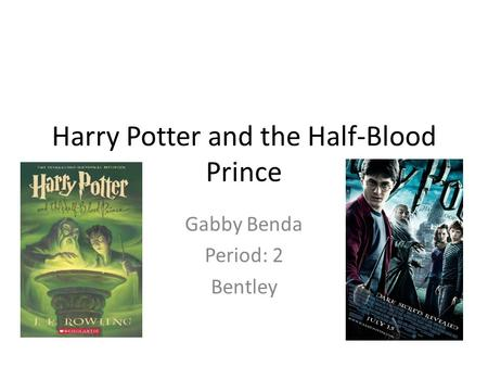 Harry Potter and the Half-Blood Prince Gabby Benda Period: 2 Bentley.