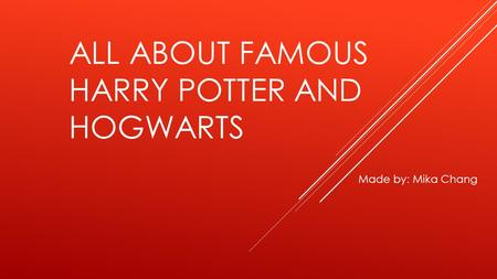 ALL ABOUT FAMOUS HARRY POTTER AND HOGWARTS Made by: Mika Chang.