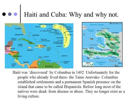 Haiti and Cuba: Why and why not. Haiti was 'discovered' by Columbus in 1492. Unfortunately for the people who already lived there- the Taino Arawaks- Columbus.