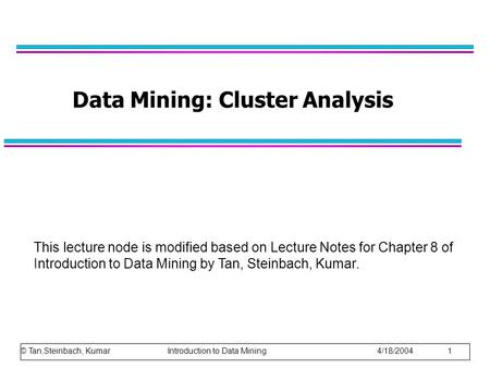 © Tan,Steinbach, Kumar Introduction to Data Mining 4/18/2004 1 Data Mining: Cluster Analysis This lecture node is modified based on Lecture Notes for Chapter.