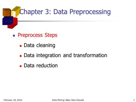 February 18, 2016Data Mining: Babu Ram Dawadi1 Chapter 3: Data Preprocessing Preprocess Steps Data cleaning Data integration and transformation Data reduction.
