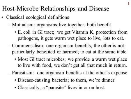 1 Host-Microbe Relationships and Disease Classical ecological definitions –Mutualism: organisms live together, both benefit E. coli in GI tract; we get.