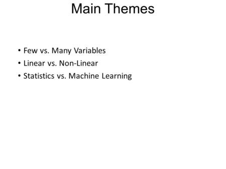 Main Themes Few vs. Many Variables Linear vs. Non-Linear Statistics vs. Machine Learning.