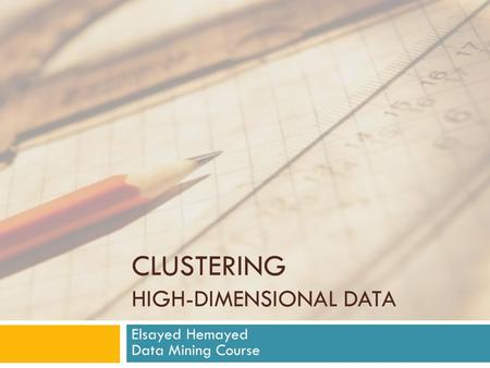 CLUSTERING HIGH-DIMENSIONAL DATA Elsayed Hemayed Data Mining Course.