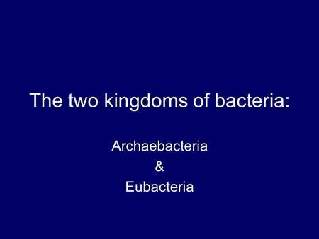The two kingdoms of bacteria: Archaebacteria & Eubacteria.