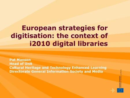 European strategies for digitisation: the context of i2010 digital libraries Pat Manson Head of Unit Cultural Heritage and Technology Enhanced Learning.