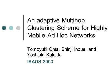 An adaptive Multihop Clustering Scheme for Highly Mobile Ad Hoc Networks Tomoyuki Ohta, Shinji Inoue, and Yoshiaki Kakuda ISADS 2003.