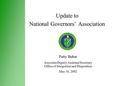 Update to National Governors' Association Patty Bubar Associate Deputy Assistant Secretary Office of Integration and Disposition May 16, 2002.
