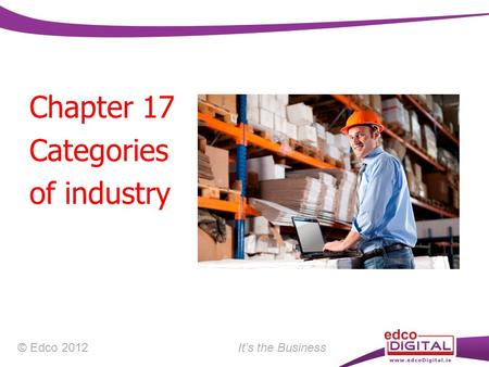 Chapter 17 Categories of industry © Edco 2012 It's the Business.