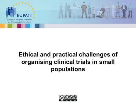 European Patients' Academy on Therapeutic Innovation Ethical and practical challenges of organising clinical trials in small populations.