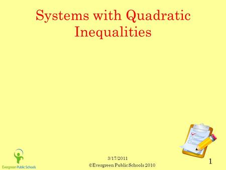 3/17/2011 ©Evergreen Public Schools 2010 1 Systems with Quadratic Inequalities.